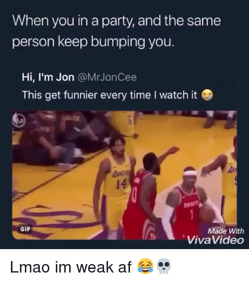 Im Weak: When you in a party, and the same  person keep bumping you.  Hi, I'm Jon @MrJonCee  This get funnier every time I watch it  14  GIF  Made With  VivaVideo Lmao im weak af 😂💀