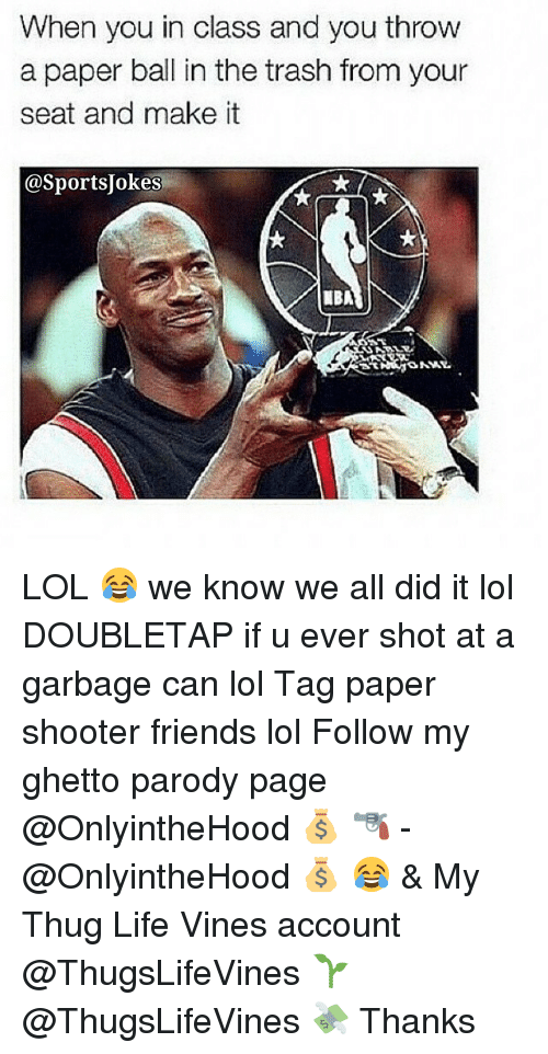 Shooters: When you in class and you throw  a paper ball in the trash from your  seat and make it  @SportsUokesi  ONNY. LOL 😂 we know we all did it lol DOUBLETAP if u ever shot at a garbage can lol Tag paper shooter friends lol Follow my ghetto parody page @OnlyintheHood 💰 🔫 - @OnlyintheHood 💰 😂 & My Thug Life Vines account @ThugsLifeVines 🌱 @ThugsLifeVines 💸 Thanks