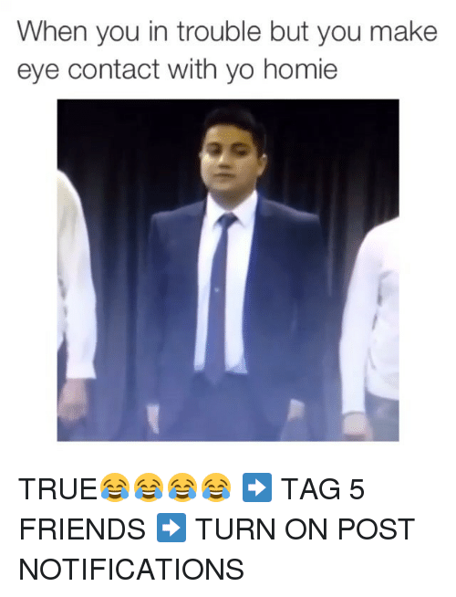 True: When you in trouble but you make  eye contact with yo homie TRUE😂😂😂😂 ➡️ TAG 5 FRIENDS ➡️ TURN ON POST NOTIFICATIONS