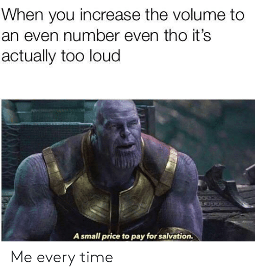 Too Loud: When you increase the volume to  an even number even tho it's  actually too loud  A small price to pay for salvation. Me every time