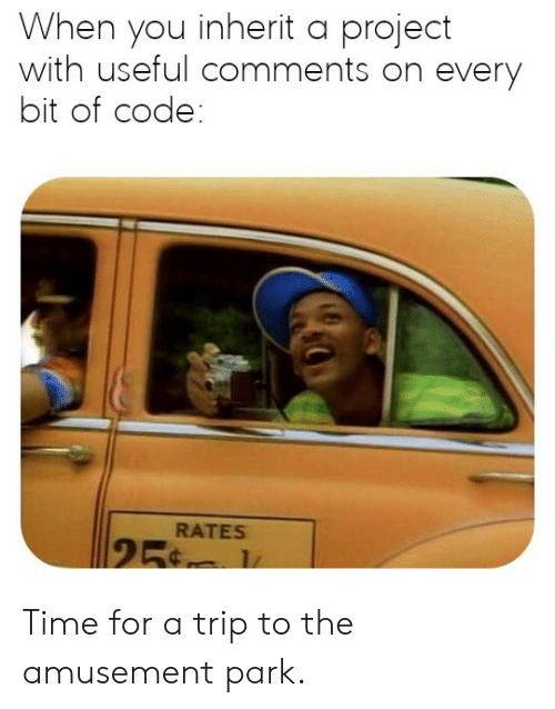 Amusement: When you inherit a project  with useful comments on every  bit of code:  RATES  25 Time for a trip to the amusement park.