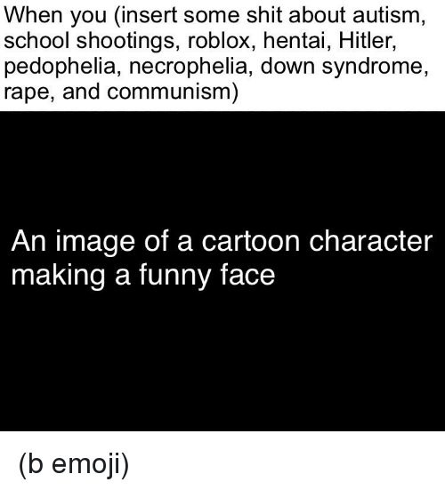 Emoji, Funny, and Hentai: When you (insert some shit about autism,  school shootings, roblox, hentai, Hitler,  pedophelia, necrophelia, down syndrome,  rape, and communism)  An image of a cartoon character  making a funny face (b emoji)