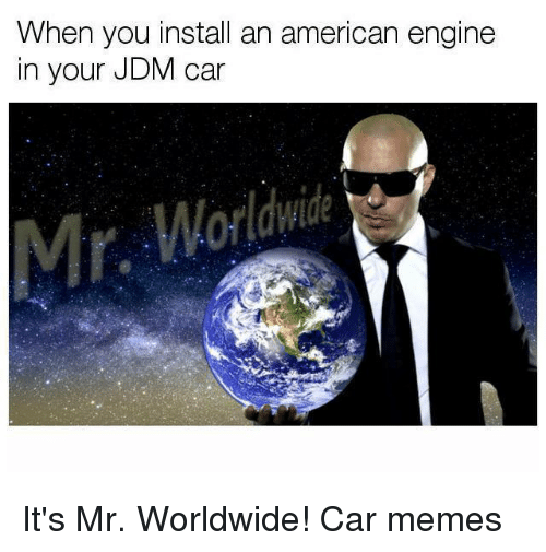 Car Memes: When you install an american engine  in your JDM car It's Mr. Worldwide! Car memes