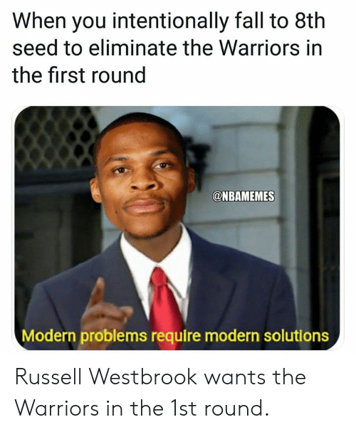 westbrook: When you intentionally fall to 8th  seed to eliminate the Warriors in  the first round  @NBAMEMES  Modern problems require modern solutions Russell Westbrook wants the Warriors in the 1st round.