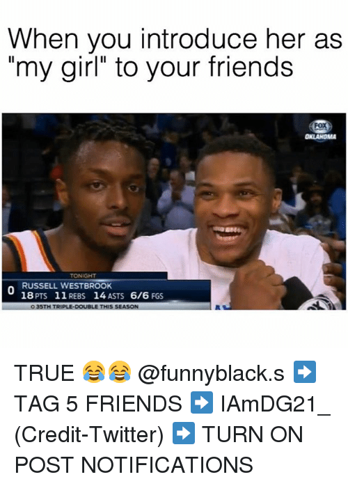 "Dank Memes, My Girl, and Pts: When you introduce her as  ""my girl"" to your friends  RUSSELL WESTBROOK  18 PTS 11 REBS 14 ASTS  6/6  FGS  O 35TH TRIPLE DOUBLE THIS SEASON TRUE 😂😂 @funnyblack.s ➡️ TAG 5 FRIENDS ➡️ IAmDG21_ (Credit-Twitter) ➡️ TURN ON POST NOTIFICATIONS"
