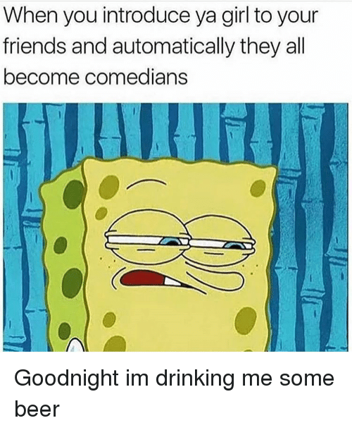 Beer, Drinking, and Friends: When you introduce ya girl to your  friends and automatically they all  become comed  anS Goodnight im drinking me some beer