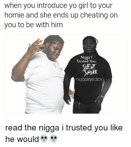 Cheating, Dicks, and Homie: when you introduce yo girl to your  homie and she ends up cheating on  you to be with him  Nigga I  Trusted You...  niqqatrys dick read the nigga i trusted you like he would💀💀