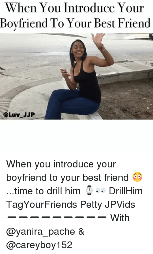memes: When You Introduce Your  Boyfriend To Your Best Friend  Luv JJP When you introduce your boyfriend to your best friend 😳...time to drill him ⌚️👀 DrillHim TagYourFriends Petty JPVids ➖➖➖➖➖➖➖➖➖ With @yanira_pache & @careyboy152