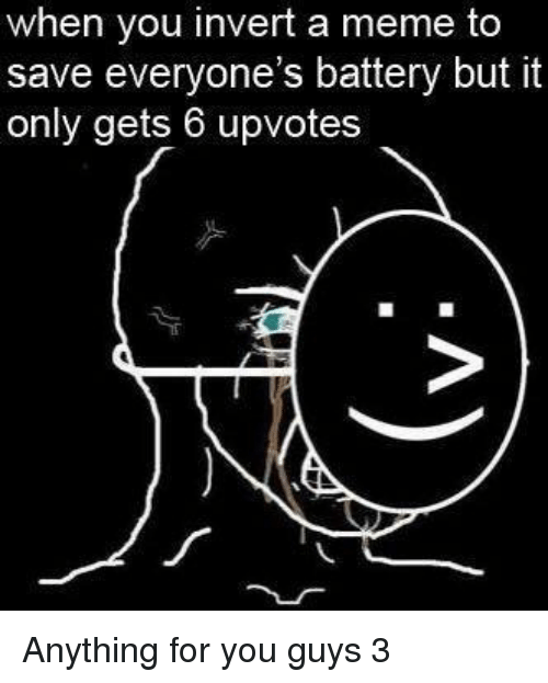 Meme, Battery, and You: when you invert a meme to  save everyone's battery but it  only gets 6 upvotes Anything for you guys 3