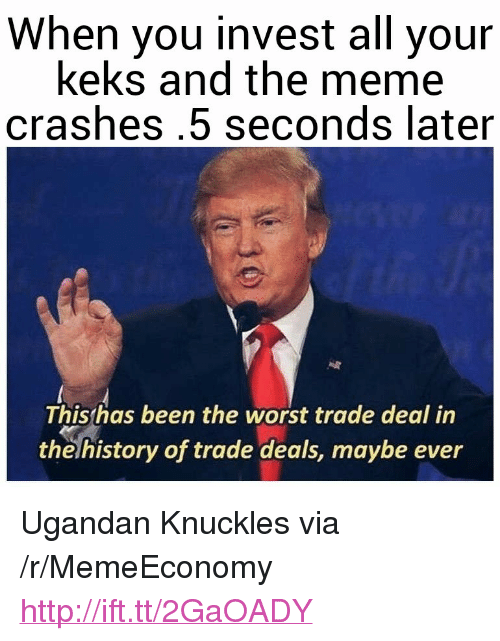 """Worst Trade Deal In The History Of Trade Deals: When you invest all your  keks and the meme  crashes.5 seconds later  Thisthas been the worst trade deal in  the history of trade deals, maybe ever <p>Ugandan Knuckles via /r/MemeEconomy <a href=""""http://ift.tt/2GaOADY"""">http://ift.tt/2GaOADY</a></p>"""