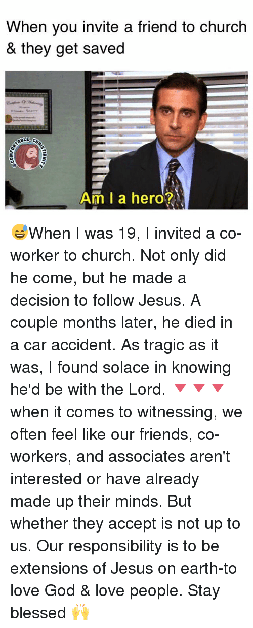 Blessed, Church, and Friends: When you invite a friend to church  & they get saved  Am I a hero? 😅When I was 19, I invited a co-worker to church. Not only did he come, but he made a decision to follow Jesus. A couple months later, he died in a car accident. As tragic as it was, I found solace in knowing he'd be with the Lord. 🔻🔻🔻 when it comes to witnessing, we often feel like our friends, co-workers, and associates aren't interested or have already made up their minds. But whether they accept is not up to us. Our responsibility is to be extensions of Jesus on earth-to love God & love people. Stay blessed 🙌