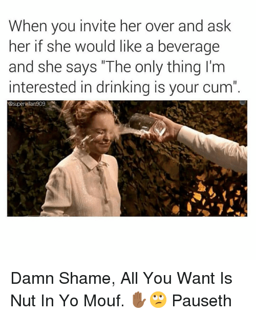 """Damn Shame: When you invite her over and ask  her if she would like a beverage  and she says """"The only thing I'm  interested in drinking is your cum  esupervillain909 Damn Shame, All You Want Is Nut In Yo Mouf. ✋🏾🙄 Pauseth"""