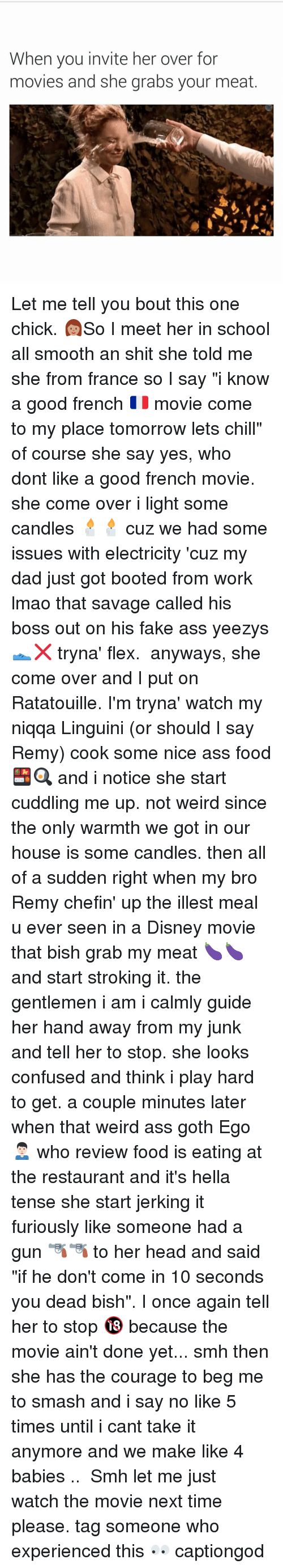 """Come Over, Flexing, and Funny: When you invite her over for  movies and she grabs your meat Let me tell you bout this one chick. 👩🏽So I meet her in school all smooth an shit she told me she from france so I say """"i know a good french 🇫🇷 movie come to my place tomorrow lets chill"""" of course she say yes, who dont like a good french movie. she come over i light some candles 🕯🕯 cuz we had some issues with electricity 'cuz my dad just got booted from work lmao that savage called his boss out on his fake ass yeezys 👟❌ tryna' flex. ⠀ anyways, she come over and I put on Ratatouille. I'm tryna' watch my niqqa Linguini (or should I say Remy) cook some nice ass food 🍱🍳 and i notice she start cuddling me up. not weird since the only warmth we got in our house is some candles. then all of a sudden right when my bro Remy chefin' up the illest meal u ever seen in a Disney movie that bish grab my meat 🍆🍆 and start stroking it. the gentlemen i am i calmly guide her hand away from my junk and tell her to stop. she looks confused and think i play hard to get. a couple minutes later when that weird ass goth Ego 🙍🏻♂️ who review food is eating at the restaurant and it's hella tense she start jerking it furiously like someone had a gun 🔫🔫 to her head and said """"if he don't come in 10 seconds you dead bish"""". I once again tell her to stop 🔞 because the movie ain't done yet... smh then she has the courage to beg me to smash and i say no like 5 times until i cant take it anymore and we make like 4 babies .. ⠀ Smh let me just watch the movie next time please. tag someone who experienced this 👀 captiongod"""