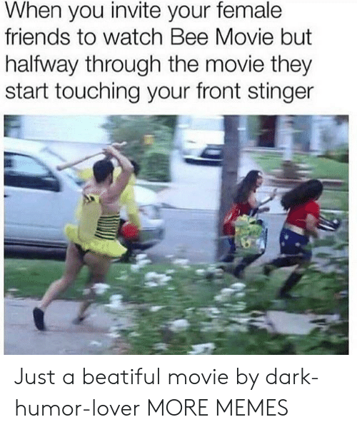 Dark Humor: When you invite your female  friends to watch Bee Movie but  halfway through the movie they  start touching your front stinger Just a beatiful movie by dark-humor-lover MORE MEMES