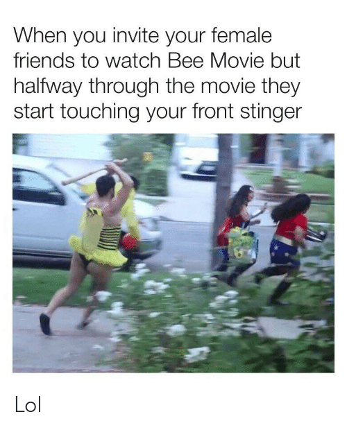 Bee Movie: When you invite your female  friends to watch Bee Movie but  halfway through the movie they  start touching your front stinger Lol