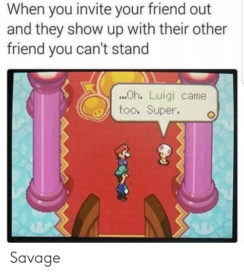 luigi: When you invite your friend out  and they show up with their other  friend you can't stand  ..Oh. Luigi came  too. Super Savage