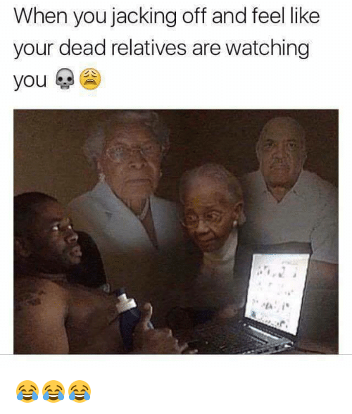 Jacking Off, You, and Like: When you jacking off and feel like  your dead relatives are watching  you 😂😂😂