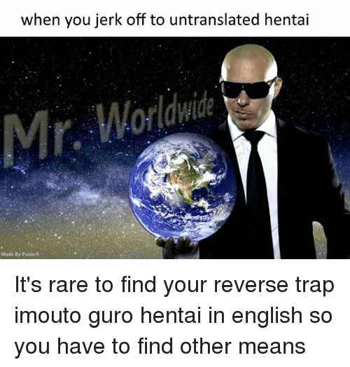 Anime, Hentai, and Trap: when you jerk off to untranslated hentai  Made By Paula K It's rare to find your reverse trap imouto guro hentai in english so you have to find other means
