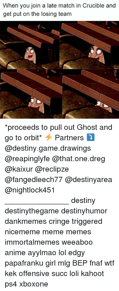 Anime, Destiny, and Kahoot: When you join a late match in Crucible and  get put on the losing team *proceeds to pull out Ghost and go to orbit* ⚡ Partners ⤵ @destiny.game.drawings @reapinglyfe @that.one.dreg @kaixur @reclipze @fangedleech77 @destinyarea @nightlock451 _______________ destiny destinythegame destinyhumor dankmemes cringe triggered nicememe meme memes immortalmemes weeaboo anime ayylmao lol edgy papafranku girl mlg BEP fnaf wtf kek offensive succ loli kahoot ps4 xboxone