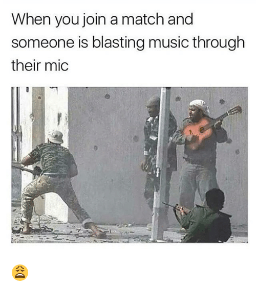Memes, Music, and Match: When you join a match and  someone is blasting music through  their mic 😩