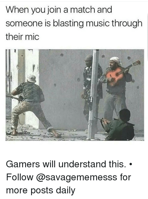 Memes, Music, and 🤖: When you join a match and  someone is blasting music through  their mic Gamers will understand this. • ➫➫ Follow @savagememesss for more posts daily