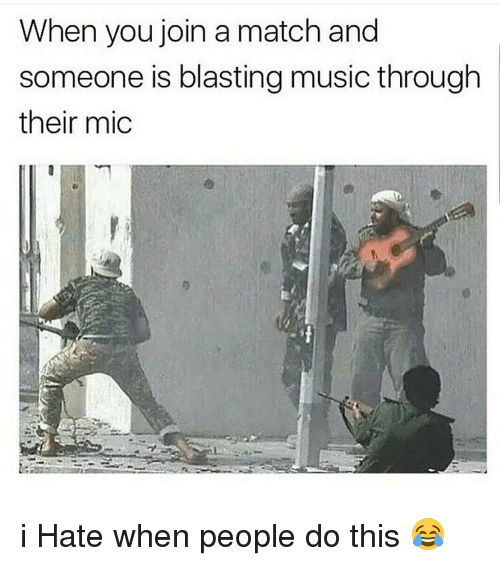 Dank Memes and I-Hate-When-People: When you join a match and  someone is blasting music through  their mic i Hate when people do this 😂