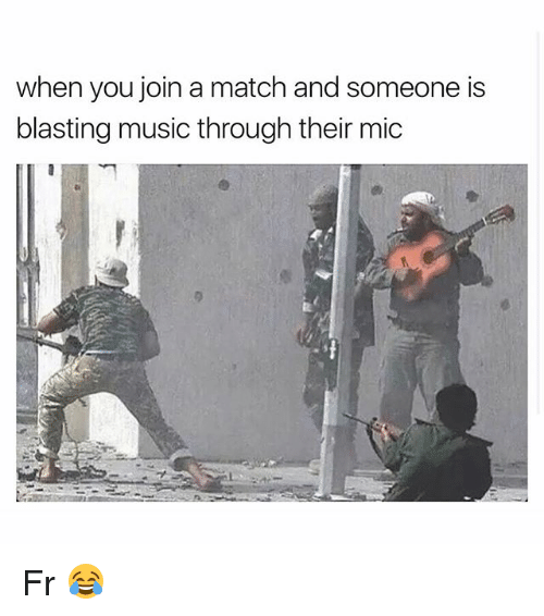 Funny, Music, and Match: when you join a match and someone is  blasting music through their mic Fr 😂