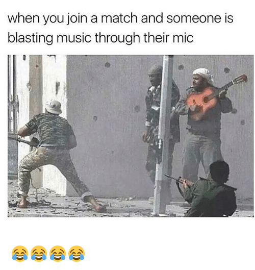 Funny, Music, and Match: when you join a match and someone is  blasting music through their mic 😂😂😂😂