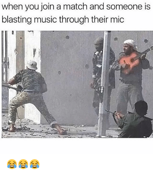 Music, Match, and Girl Memes: when you join a match and someone is  blasting music through their mic 😂😂😂