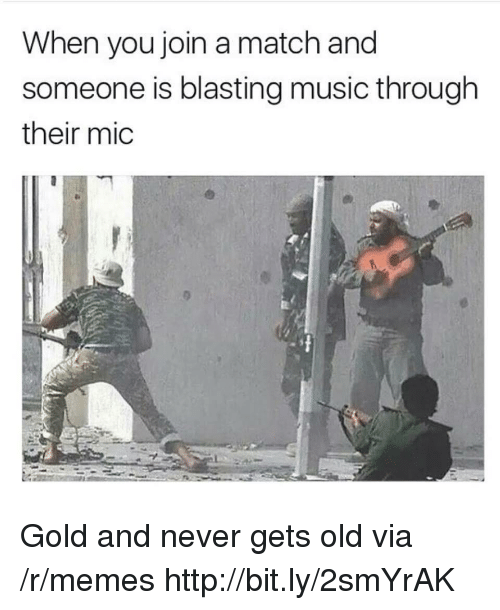 Never Gets Old: When you join a match and  someone is blasting music through  their mic Gold and never gets old via /r/memes http://bit.ly/2smYrAK