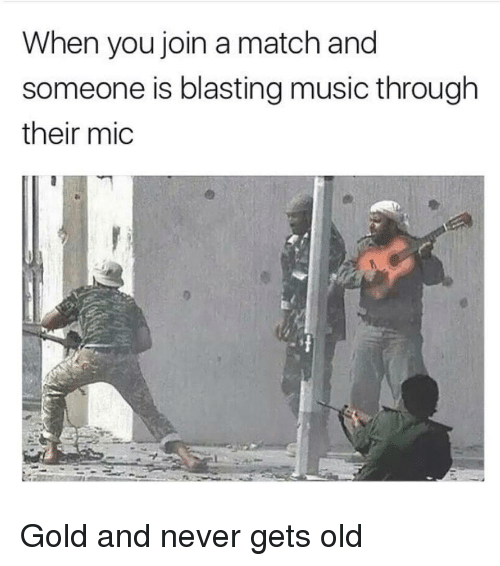 Never Gets Old: When you join a match and  someone is blasting music through  their mic Gold and never gets old