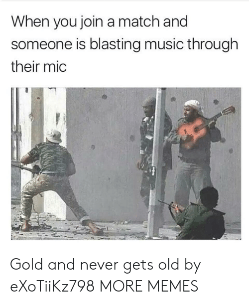 Never Gets Old: When you join a match and  someone is blasting music through  their mic Gold and never gets old by eXoTiiKz798 MORE MEMES