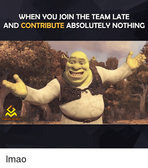 Gaming Meme: WHEN YOU JOIN THE TEAM LATE  AND CONTRIBUTE ABSOLUTELY NOTHING  GAMING MEMES lmao