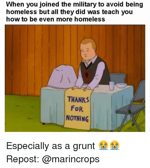 grunt: When you joined the military to avoid being  homeless but all they did was teach you  now to be even more homeless  THANKS  FoR  NOTHING Especially as a grunt 😭😭 Repost: @marincrops