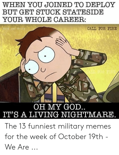 13 Funniest: WHEN YOU JOINED TO DEPLOY  BUT GET STUCK STATESIDE  YOUR WHOLE CAREER:  CALL FOR FIRE  and Morts  OH MY GOD  IT'S A LIVING NIGHTMARE The 13 funniest military memes for the week of October 19th - We Are ...