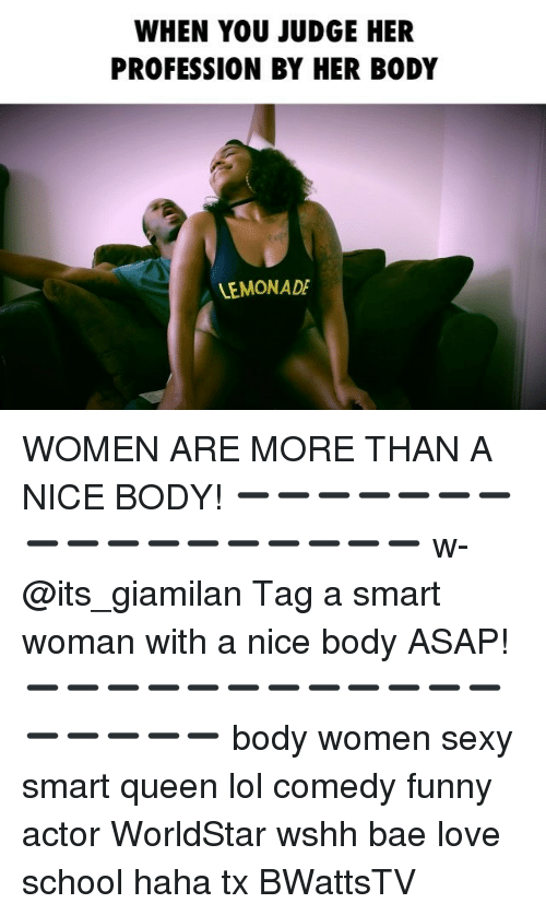 Memes, Lemonade, and 🤖: WHEN YOU JUDGE HER  PROFESSION BY HER BODY  LEMONADE WOMEN ARE MORE THAN A NICE BODY! ➖➖➖➖➖➖➖➖➖➖➖➖➖➖➖➖➖ w-@its_giamilan Tag a smart woman with a nice body ASAP! ➖➖➖➖➖➖➖➖➖➖➖➖➖➖➖➖➖ body women sexy smart queen lol comedy funny actor WorldStar wshh bae love school haha tx BWattsTV