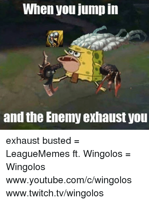 Memes, Twitch, and 🤖: When you jump in  and the Enemy exhaust you exhaust busted  = LeagueMemes ft. Wingolos =  Wingolos www.youtube.com/c/wingolos www.twitch.tv/wingolos