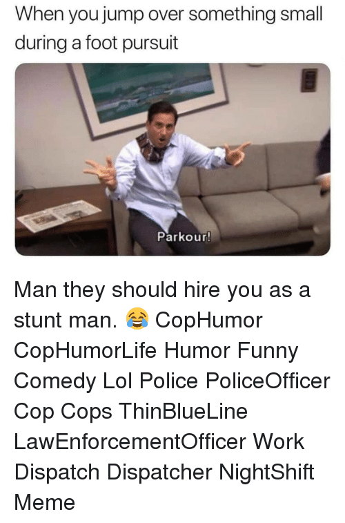 Dispatcher: When you jump over something small  during a foot pursuit  Parkour! Man they should hire you as a stunt man. 😂 CopHumor CopHumorLife Humor Funny Comedy Lol Police PoliceOfficer Cop Cops ThinBlueLine LawEnforcementOfficer Work Dispatch Dispatcher NightShift Meme