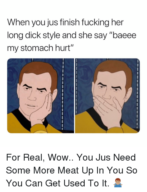 "Fucking, Some More, and Wow: When you jus finish fucking her  long dick style and she say ""baeee  my stomach hurt""  2 For Real, Wow.. You Jus Need Some More Meat Up In You So You Can Get Used To It. 🤷🏽‍♂️"