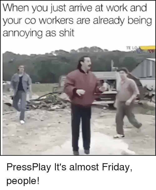 Memes, 🤖, and Working: When you just arrive at work and  your co workers are already being  annoying as shit PressPlay It's almost Friday, people!