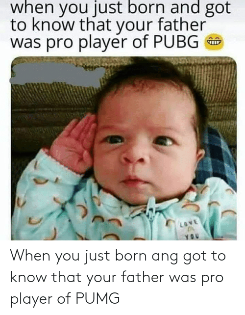 born: When you just born ang got to know that your father was pro player of PUMG