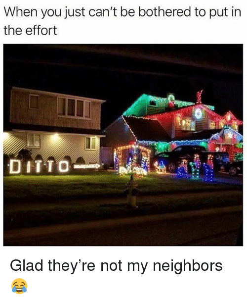 Memes, Neighbors, and 🤖: When you just can't be bothered to put in  the effort  DITTO Glad they're not my neighbors 😂