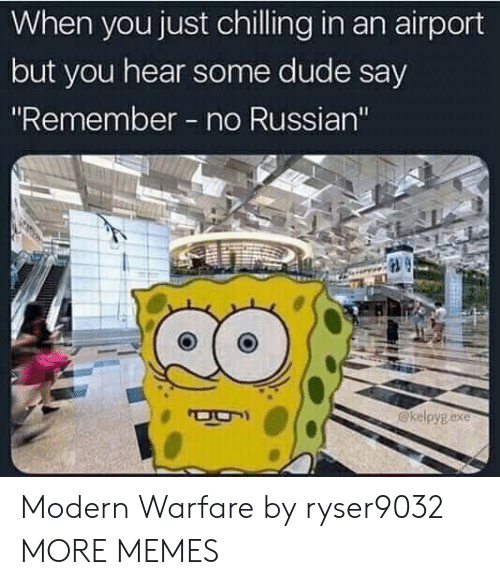 "modern warfare: When you just chilling in an airport  but you hear some dude say  ""Remember no Russian'""  @kelpygexe Modern Warfare by ryser9032 MORE MEMES"