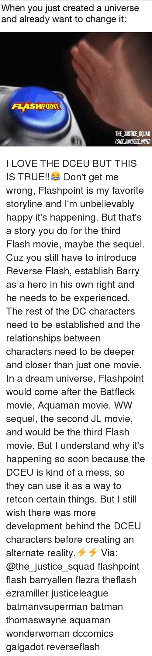 A Dream, Batman, and Love: When you just created a universe  and already want to change it:  FLASHPOINT  THE JUSTICE SQUAD I LOVE THE DCEU BUT THIS IS TRUE!!😂 Don't get me wrong, Flashpoint is my favorite storyline and I'm unbelievably happy it's happening. But that's a story you do for the third Flash movie, maybe the sequel. Cuz you still have to introduce Reverse Flash, establish Barry as a hero in his own right and he needs to be experienced. The rest of the DC characters need to be established and the relationships between characters need to be deeper and closer than just one movie. In a dream universe, Flashpoint would come after the Batfleck movie, Aquaman movie, WW sequel, the second JL movie, and would be the third Flash movie. But I understand why it's happening so soon because the DCEU is kind of a mess, so they can use it as a way to retcon certain things. But I still wish there was more development behind the DCEU characters before creating an alternate reality.⚡️⚡️ Via: @the_justice_squad flashpoint flash barryallen flezra theflash ezramiller justiceleague batmanvsuperman batman thomaswayne aquaman wonderwoman dccomics galgadot reverseflash