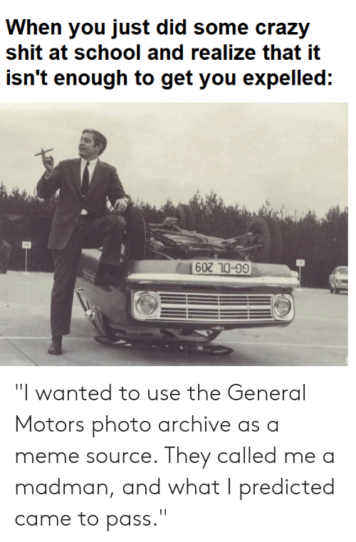 """meme source: When you just did some crazy  shit at school and realize that it  isn't enough to get you expelled:  GG-DL 209 """"I wanted to use the General Motors photo archive as a meme source. They called me a madman, and what I predicted came to pass."""""""