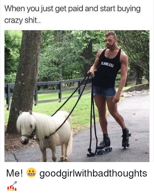 Crazy, Memes, and Shit: When you just get paid and start buying  crazy shit.. Me! 😬 goodgirlwithbadthoughts 💅🏼