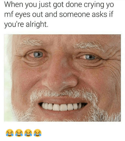 Crying, Yo, and Girl Memes: When you just got done crying yo  mf eyes out and someone asks if  you're alright. 😂😂😂😂
