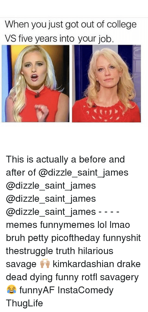 Bruh, College, and Drake: When you just got out of college  VS five years into your job. This is actually a before and after of @dizzle_saint_james @dizzle_saint_james @dizzle_saint_james @dizzle_saint_james - - - - memes funnymemes lol lmao bruh petty picoftheday funnyshit thestruggle truth hilarious savage 🙌🏽 kimkardashian drake dead dying funny rotfl savagery 😂 funnyAF InstaComedy ThugLife