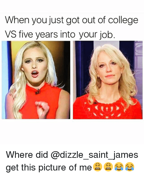 College, Funny, and Got: When you just got out of college  VS five years into your job. Where did @dizzle_saint_james get this picture of me😩😩😂😂