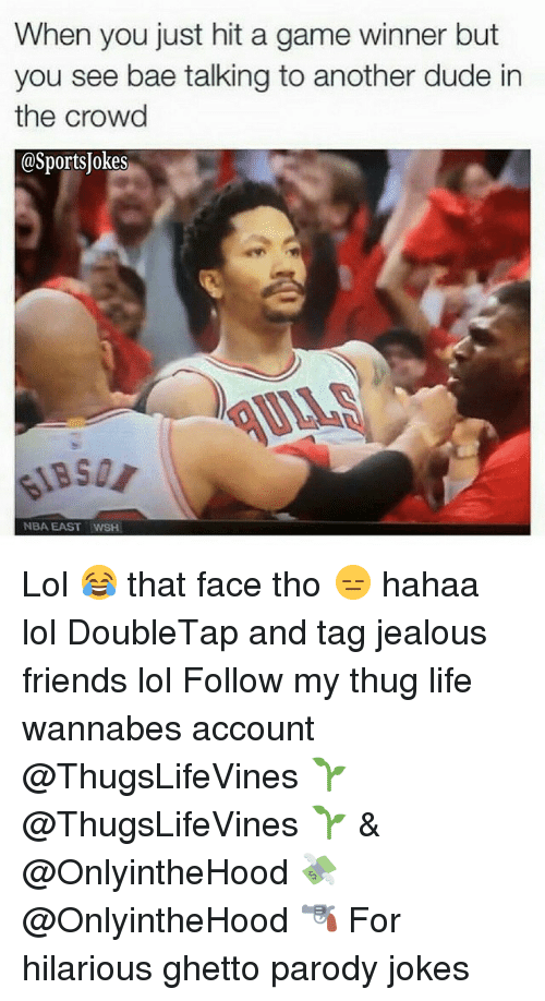 Bae, Dude, and Friends: When you just hit a game winner but  you see bae talking to another dude in  the crowd  @SportsJokes  NBA EAST WSH Lol 😂 that face tho 😑 hahaa lol DoubleTap and tag jealous friends lol Follow my thug life wannabes account @ThugsLifeVines 🌱 @ThugsLifeVines 🌱 & @OnlyintheHood 💸 @OnlyintheHood 🔫 For hilarious ghetto parody jokes